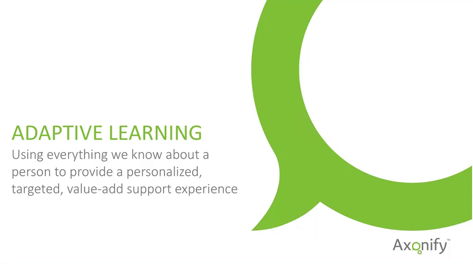 Adaptive learning definition: Using everything we know about a person to provide a personalized, targeted, value-add support experience