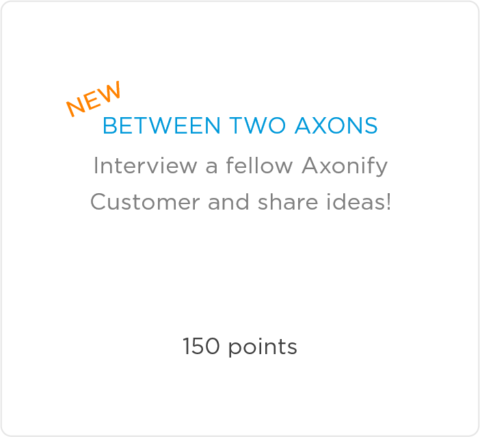 New! Between Two Axons - Interview a fellow Axonify Customers and share ideas! 150 points